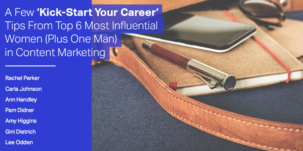 A Few 'Kick-Start Your Career' Tips From Top 6 Most Influential Women (Plus One Man) in Content Marketing